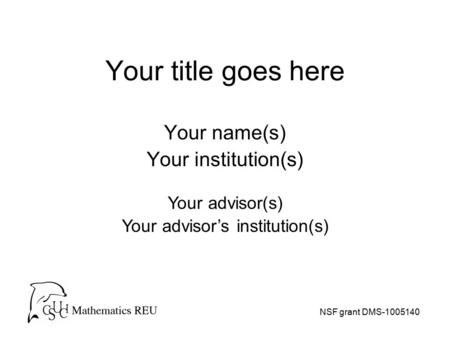 Your title goes here Your name(s) Your institution(s) NSF grant DMS-1005140 Your advisor(s) Your advisor's institution(s)