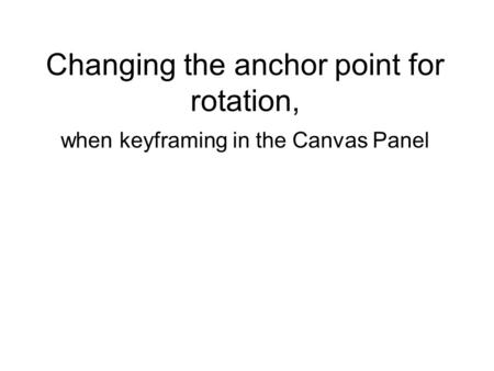 Changing the anchor point for rotation, when keyframing in the Canvas Panel.