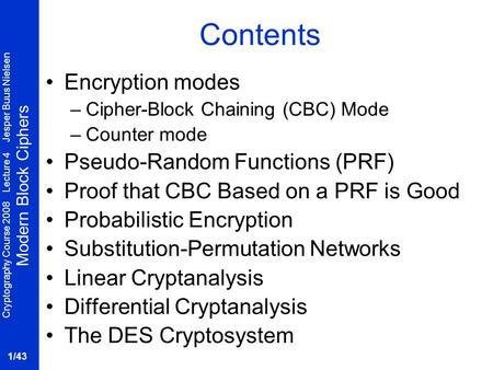 Cryptography Course 2008 Lecture 4 Jesper Buus Nielsen Modern Block Ciphers 1/43 Contents Encryption modes –Cipher-Block Chaining (CBC) Mode –Counter mode.