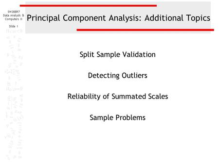 SW388R7 Data Analysis & Computers II Slide 1 Principal Component Analysis: Additional Topics Split Sample Validation Detecting Outliers Reliability of.