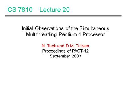 CS 7810 Lecture 20 Initial Observations of the Simultaneous Multithreading Pentium 4 Processor N. Tuck and D.M. Tullsen Proceedings of PACT-12 September.