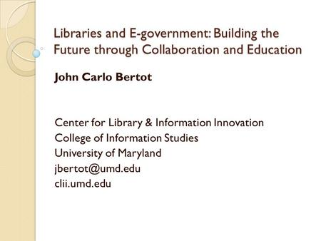 Libraries and E-government: Building the Future through Collaboration and Education John Carlo Bertot Center for Library & Information Innovation College.