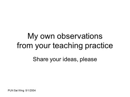 PUN Sai Wing 5/1/2004 My own observations from your teaching practice Share your ideas, please.