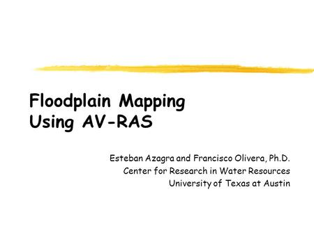 Floodplain Mapping Using AV-RAS Esteban Azagra and Francisco Olivera, Ph.D. Center for Research in Water Resources University of Texas at Austin.
