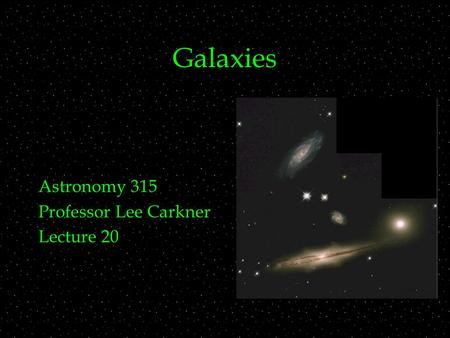 Galaxies Astronomy 315 Professor Lee Carkner Lecture 20.