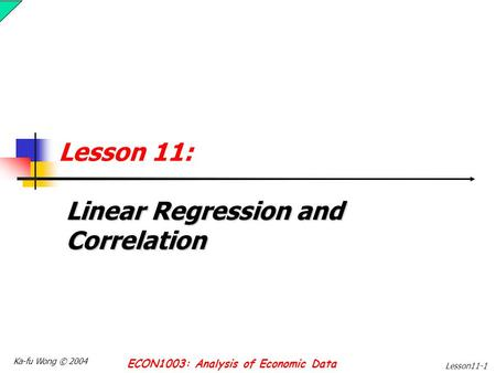 Ka-fu Wong © 2004 ECON1003: Analysis of Economic Data Lesson11-1 Lesson 11: Linear Regression and Correlation.