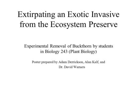Extirpating an Exotic Invasive from the Ecosystem Preserve Experimental Removal of Buckthorn by students in Biology 243 (Plant Biology) Poster prepared.