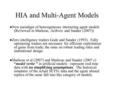 HIA and Multi-Agent Models ●New paradigm of heterogeneous interacting agent models (Reviewed in Markose, Arifovic and Sunder (2007)) ●Zero intelligence.