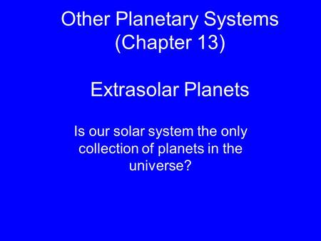 Other Planetary Systems (Chapter 13) Extrasolar Planets Is our solar system the only collection of planets in the universe?