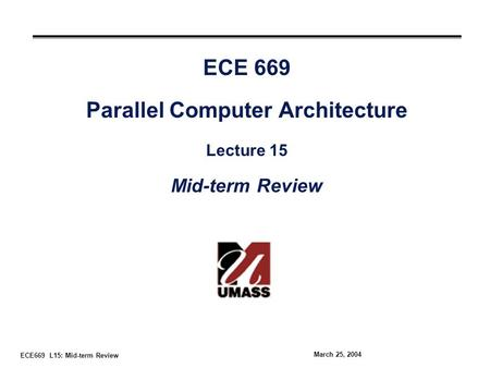 ECE669 L15: Mid-term Review March 25, 2004 ECE 669 Parallel Computer Architecture Lecture 15 Mid-term Review.