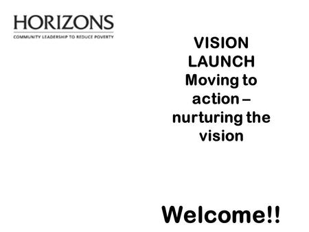 VISION LAUNCH Moving to action – nurturing the vision Welcome!!