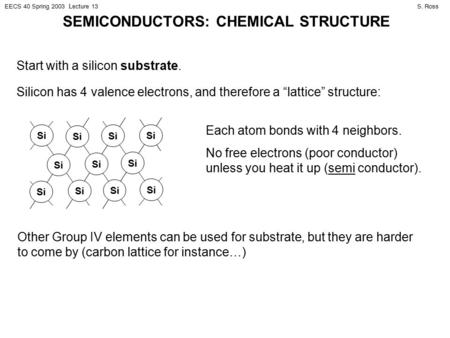 S. RossEECS 40 Spring 2003 Lecture 13 SEMICONDUCTORS: CHEMICAL STRUCTURE Start with a silicon substrate. Silicon has 4 valence electrons, and therefore.