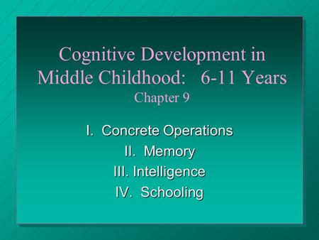 Cognitive Development in Middle Childhood: 6-11 Years Chapter 9 I. Concrete Operations II. Memory III. Intelligence IV. Schooling.