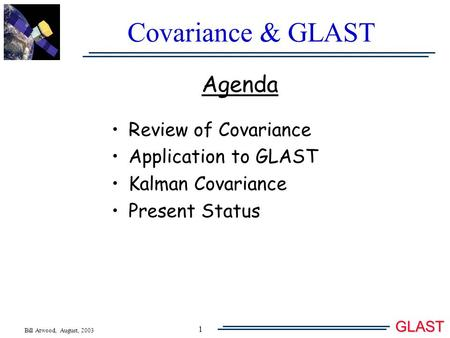 Bill Atwood, August, 2003 GLAST 1 Covariance & GLAST Agenda Review of Covariance Application to GLAST Kalman Covariance Present Status.