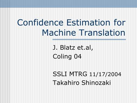 Confidence Estimation for Machine Translation J. Blatz et.al, Coling 04 SSLI MTRG 11/17/2004 Takahiro Shinozaki.
