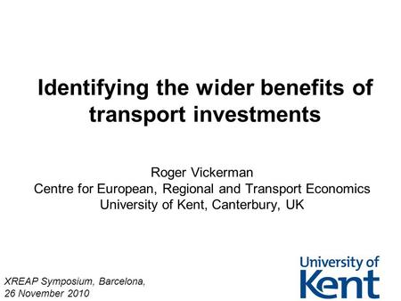 Identifying the wider benefits of transport investments Roger Vickerman Centre for European, Regional and Transport Economics University of Kent, Canterbury,