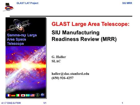 GLAST LAT ProjectSIU MRR 4.1.7 DAQ & FSWV1 1 GLAST Large Area Telescope: G. Haller SLAC (650) 926-4257 Gamma-ray Large Area Space.