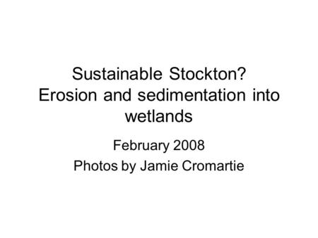 Sustainable Stockton? Erosion and sedimentation into wetlands February 2008 Photos by Jamie Cromartie.