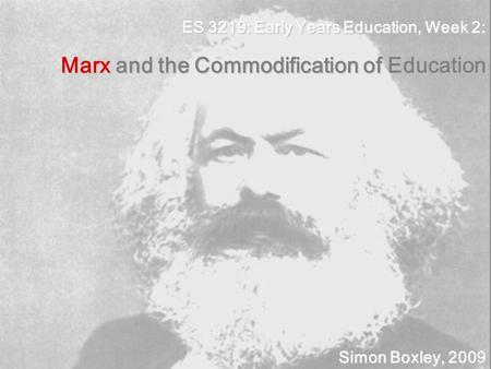 ES 3219: Early Years Education, Week 2: Marx and the Commodification of Education Simon Boxley, 2009.