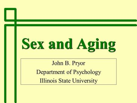 Sex and Aging John B. Pryor Department of Psychology Illinois State University.