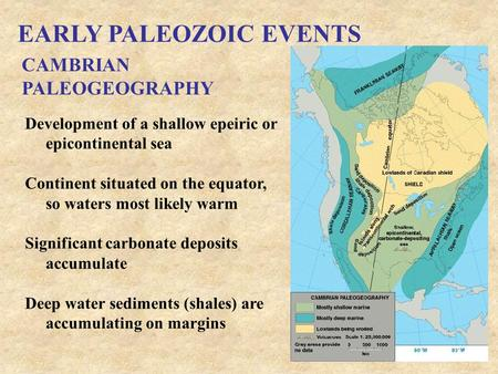 EARLY PALEOZOIC EVENTS CAMBRIAN PALEOGEOGRAPHY Development of a shallow epeiric or epicontinental sea Continent situated on the equator, so waters most.