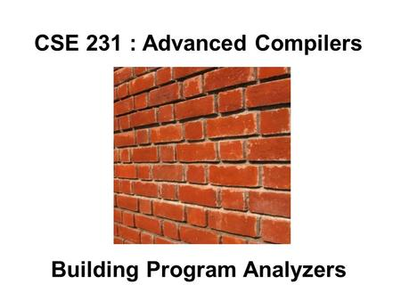 CSE 231 : Advanced Compilers Building Program Analyzers.