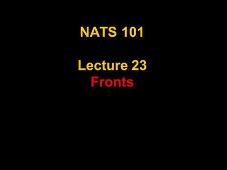 "NATS 101 Lecture 23 Fronts. Review Air Masses Large regions with ""uniform"" temperature and moisture distributions and distinctive weather Classified by."