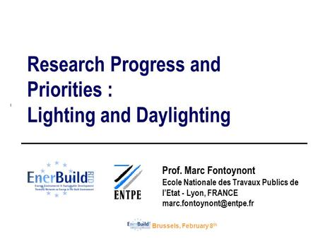 Brussels, February 8 th Research Progress and Priorities : Lighting and Daylighting Prof. Marc Fontoynont Ecole Nationale des Travaux Publics de l'Etat.