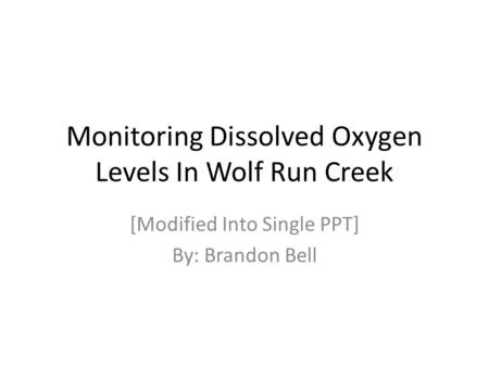 Monitoring Dissolved Oxygen Levels In Wolf Run Creek [Modified Into Single PPT] By: Brandon Bell.