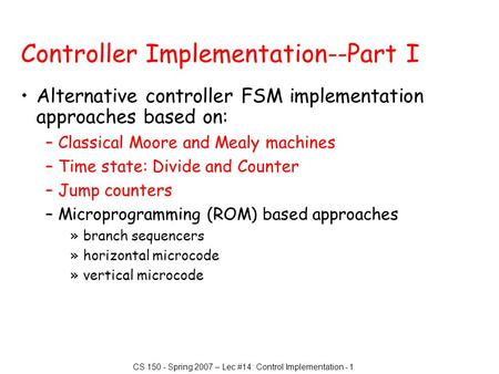 CS 150 - Spring 2007 – Lec #14: Control Implementation - 1 Controller Implementation--Part I Alternative controller FSM implementation approaches based.
