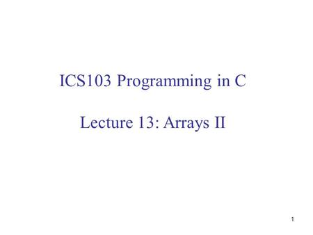 1 ICS103 Programming in C Lecture 13: Arrays II. 2 Outline Review on Arrays Using array elements as function arguments  Examples Using arrays as function.