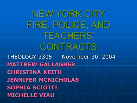 NEW YORK CITY FIRE, POLICE, AND TEACHERS' CONTRACTS THEOLOGY 3305November 30, 2004 MATTHEW GALLAGHER CHRISTINA KEITH JENNIFER MCNICHOLAS SOPHIA SCIOTTI.