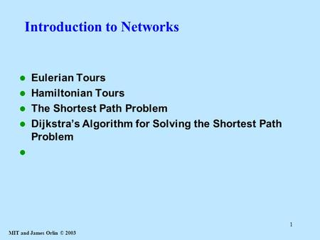 MIT and James Orlin © 2003 1 Introduction to Networks Eulerian Tours Hamiltonian Tours The Shortest Path Problem Dijkstra's Algorithm for Solving the Shortest.