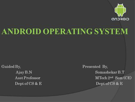 ANDROID OPERATING SYSTEM Guided By,Presented By, Ajay B.N Somashekar B.T Asst Professor MTech 2 nd Sem (CE)Dept of CS & E.