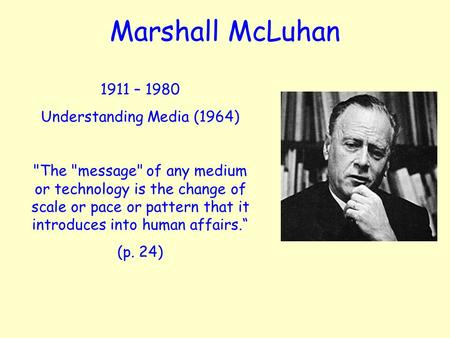 Marshall McLuhan 1911 – 1980 Understanding Media (1964) The message of any medium or technology is the change of scale or pace or pattern that it introduces.