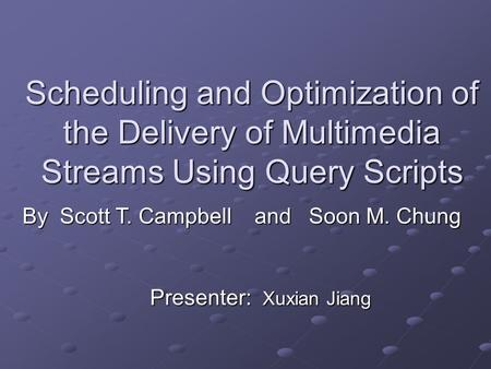 Scheduling and Optimization of the Delivery of Multimedia Streams Using Query Scripts Presenter: Xuxian Jiang By Scott T. Campbell and Soon M. Chung.