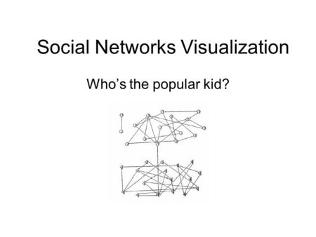 Social Networks Visualization Who's the popular kid?