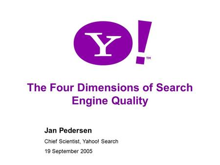 1 The Four Dimensions of Search Engine Quality Jan Pedersen Chief Scientist, Yahoo! Search 19 September 2005.