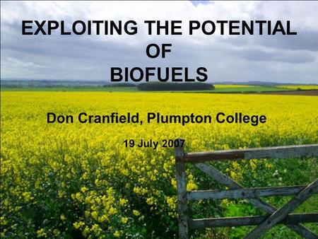 EXPLOITING THE POTENTIAL OF BIOFUELS Don Cranfield, Plumpton College 19 July 2007.