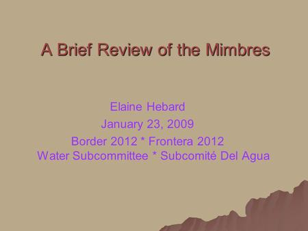 A Brief Review of the Mimbres Elaine Hebard January 23, 2009 Border 2012 * Frontera 2012 Water Subcommittee * Subcomité Del Agua.