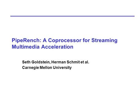 PipeRench: A Coprocessor for Streaming Multimedia Acceleration Seth Goldstein, Herman Schmit et al. Carnegie Mellon University.