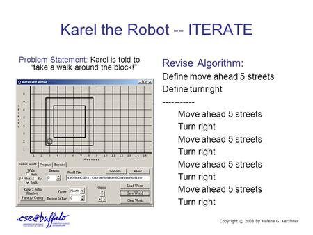 "Karel the Robot -- ITERATE Problem Statement: Karel is told to ""take a walk around the block!"" Revise Algorithm: Define move ahead 5 streets Define turnright."