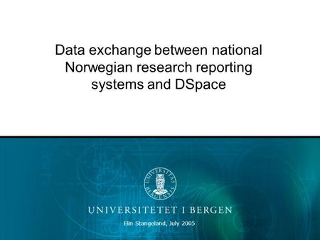 Elin Stangeland, July 2005 Data exchange between national Norwegian research reporting systems and DSpace.