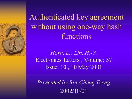 1 Authenticated key agreement without using one-way hash functions Harn, L.; Lin, H.-Y. Electronics Letters, Volume: 37 Issue: 10, 10 May 2001 Presented.