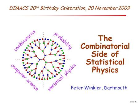 Slide 1 DIMACS 20 th Birthday Celebration, 20 November 2009 The Combinatorial Side of Statistical Physics Peter Winkler, Dartmouth.