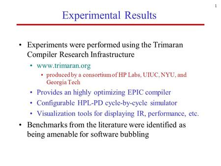 1 Experimental Results Experiments were performed using the Trimaran Compiler Research Infrastructure www.trimaran.org produced by a consortium of HP Labs,