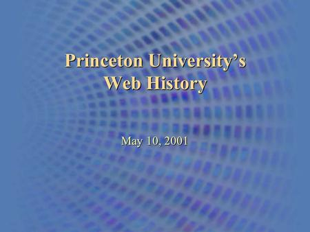 Princeton University's Web History May 10, 2001. An Overview of the Princeton University Web The First Home Page 1993-1995.
