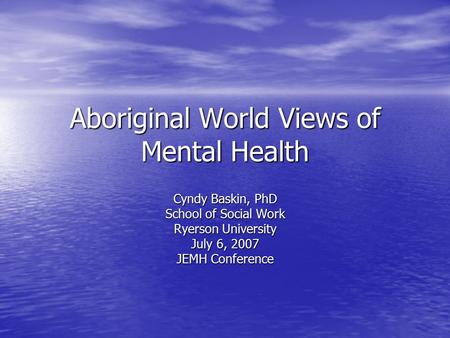 Aboriginal World Views of Mental Health Cyndy Baskin, PhD School of Social Work Ryerson University July 6, 2007 JEMH Conference.