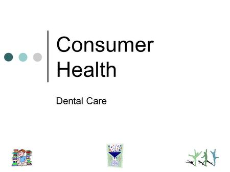 Consumer Health Dental Care. Dental Health Care Extent of dental health needs Practitioners Types care Selecting a dentist Self-Care care Questionable.