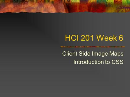 HCI 201 Week 6 Client Side Image Maps Introduction to CSS.